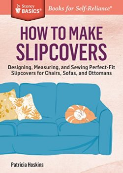 How to Make Slipcovers: Designing, Measuring, and Sewing Perfect-Fit Slipcovers for Chairs, Sofa ...